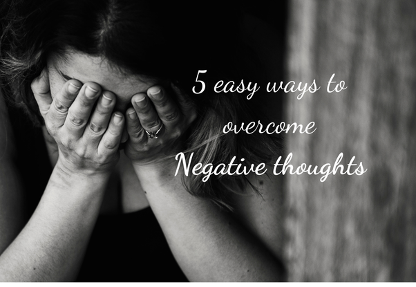 5 Easy Ways to Overcome Negative thoughts